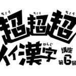 超超超イイ漢字講座 -第6回-
